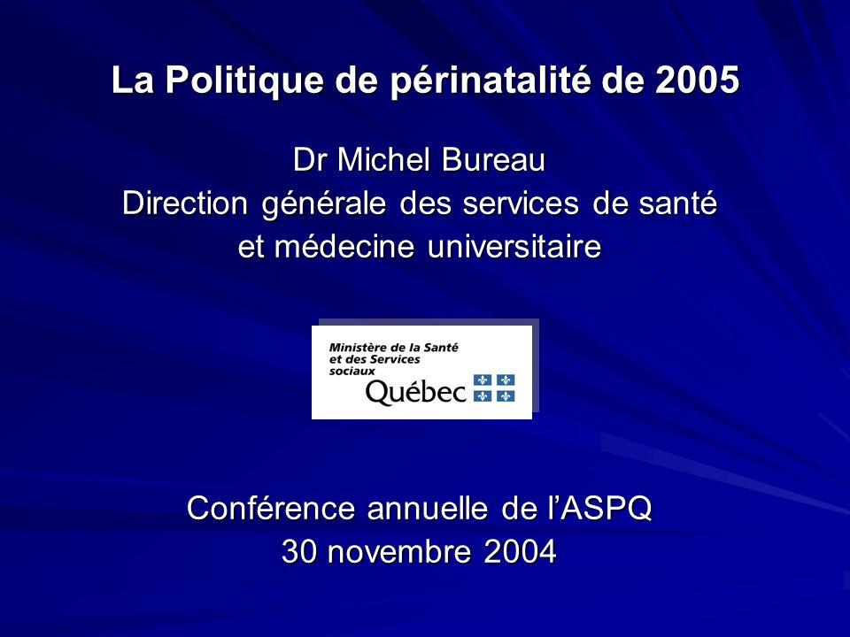 La Politique de périnatalité de 2005 Dr Michel Bureau Direction générale des services de santé et médecine universitaire Conférence annuelle de lASPQ 30 novembre 2004