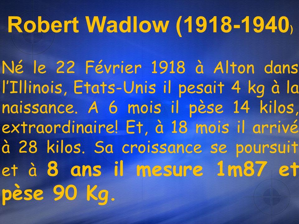 Robert Wadlow (1918-1940 ) Né le 22 Février 1918 à Alton dans lIllinois, Etats-Unis il pesait 4 kg à la naissance.
