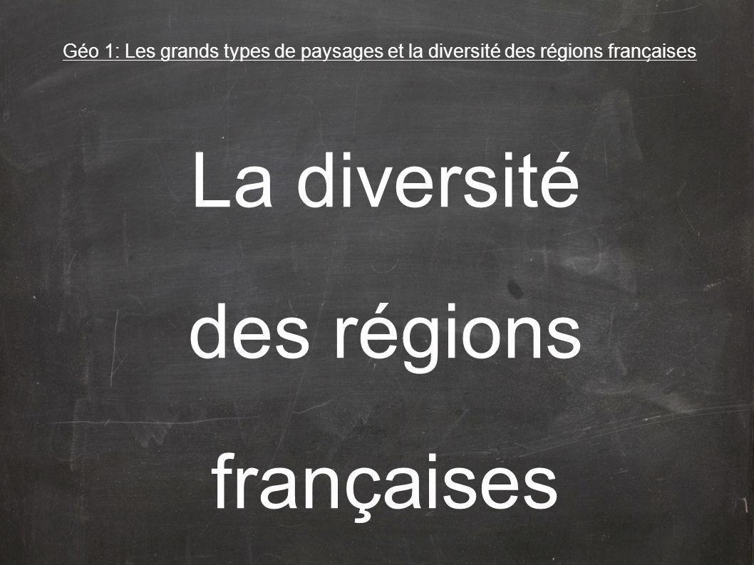 Géo 1: Les grands types de paysages et la diversité des régions franc ̧ aises La diversité des régions françaises