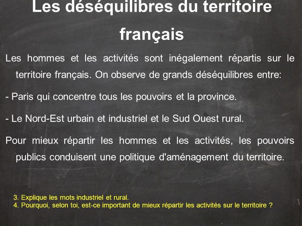 Les déséquilibres du territoire français Les hommes et les activités sont inégalement répartis sur le territoire français. On observe de grands déséqu