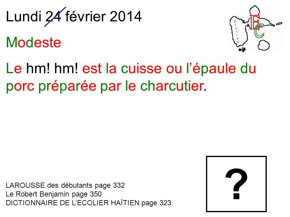 Lundi 24 février 2014 Modeste Le hm! hm! est la cuisse ou lépaule du porc préparée par le charcutier. LAROUSSE des débutants page 332 Le Robert Benjam