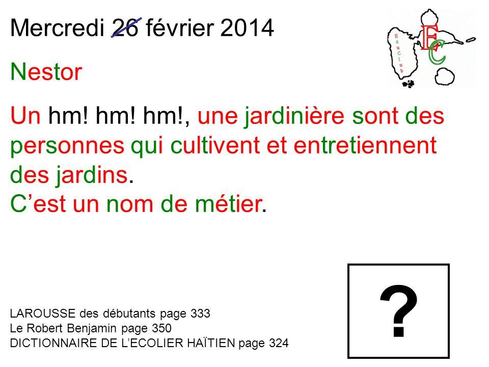Mercredi 26 février 2014 Nestor Un hm! hm! hm!, une jardinière sont des personnes qui cultivent et entretiennent des jardins. Cest un nom de métier. L