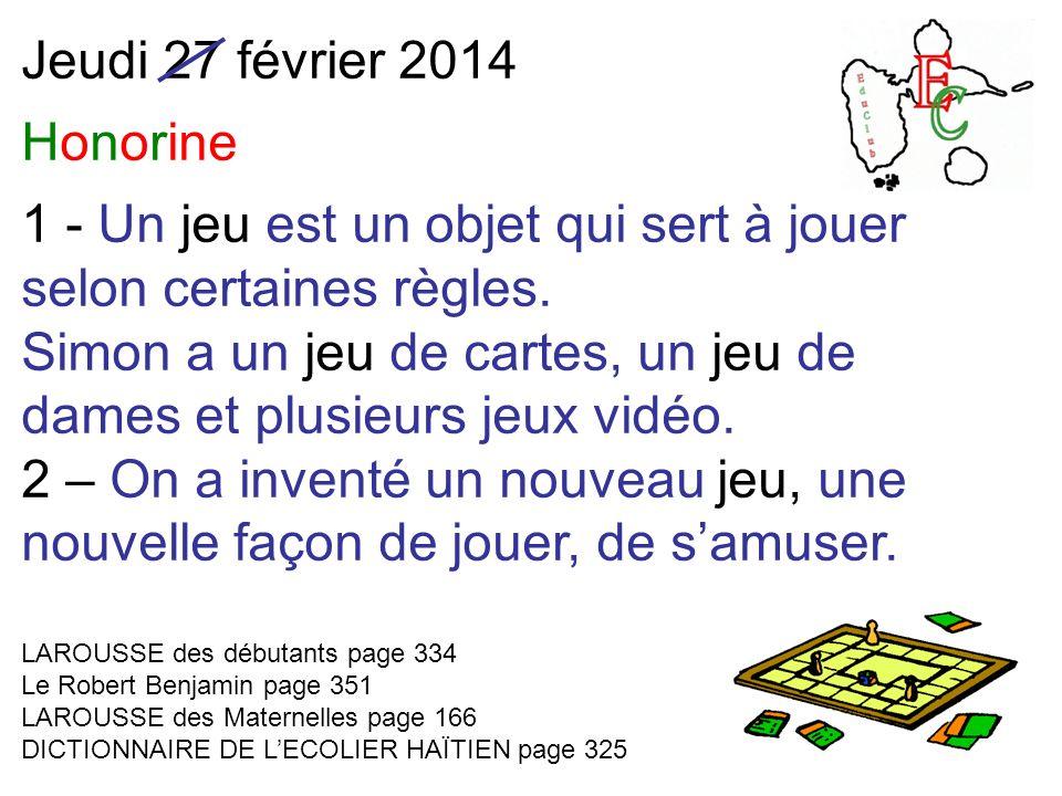 Jeudi 27 février 2014 Honorine 1 - Un jeu est un objet qui sert à jouer selon certaines règles. Simon a un jeu de cartes, un jeu de dames et plusieurs