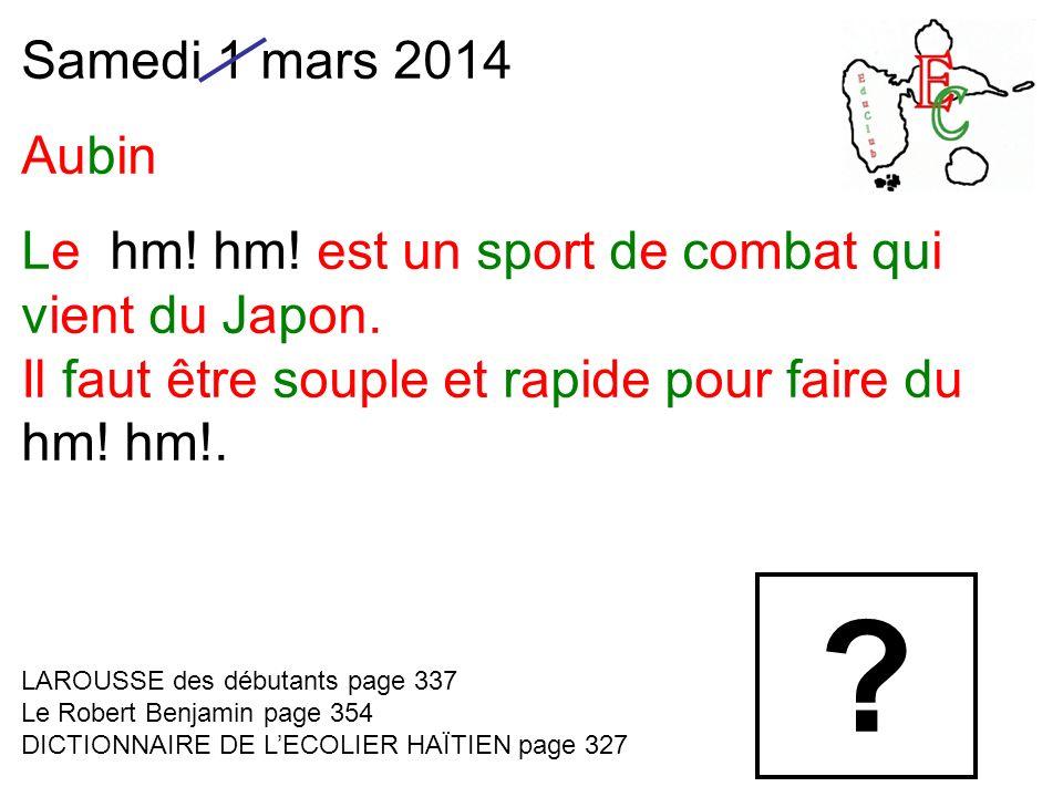 Samedi 1 mars 2014 Aubin Le hm! hm! est un sport de combat qui vient du Japon. Il faut être souple et rapide pour faire du hm! hm!. LAROUSSE des début