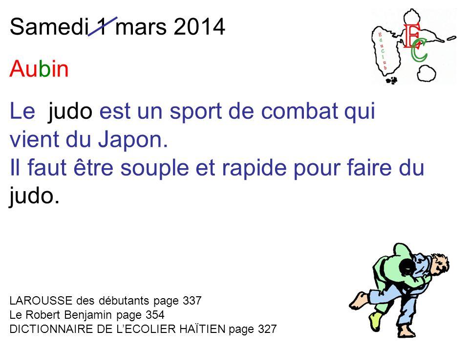 Samedi 1 mars 2014 Aubin Le judo est un sport de combat qui vient du Japon. Il faut être souple et rapide pour faire du judo. LAROUSSE des débutants p