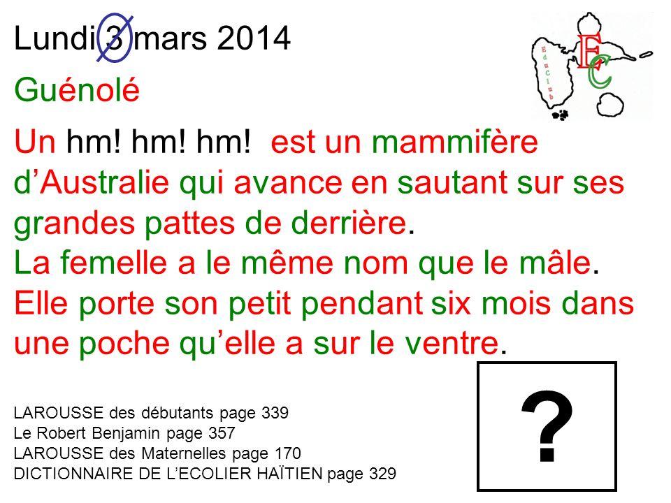 Lundi 3 mars 2014 Guénolé Un hm! hm! hm! est un mammifère dAustralie qui avance en sautant sur ses grandes pattes de derrière. La femelle a le même no