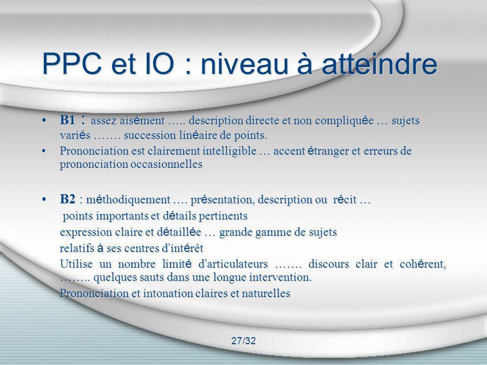 27/32 PPC et IO : niveau à atteindre B1 : assez ais é ment ….. description directe et non compliqu é e … sujets vari é s ……. succession lin é aire de