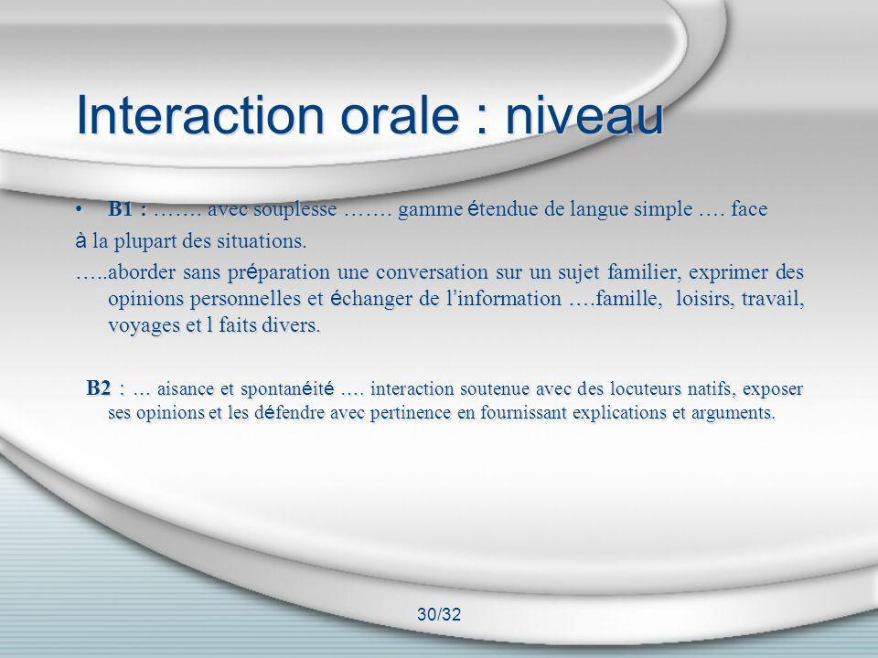 30/32 Interaction orale : niveau B1 : ……. avec souplesse ……. gamme é tendue de langue simple …. face à la plupart des situations. …..aborder sans pr é
