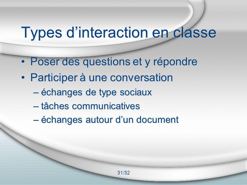 31/32 Types dinteraction en classe Poser des questions et y répondre Participer à une conversation –échanges de type sociaux –tâches communicatives –é