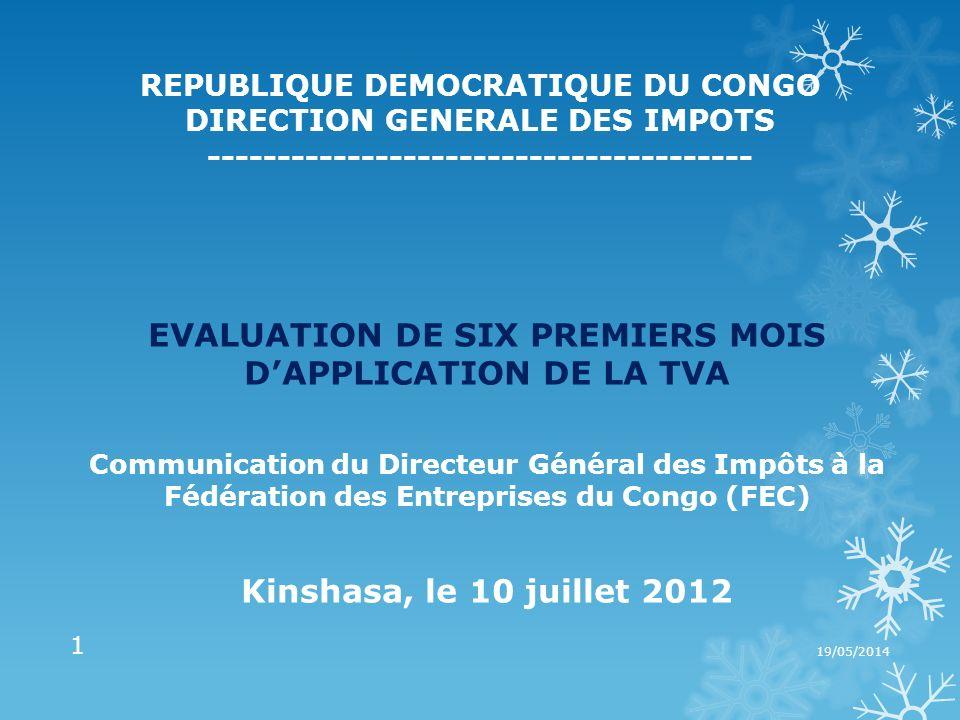 REPUBLIQUE DEMOCRATIQUE DU CONGO DIRECTION GENERALE DES IMPOTS --------------------------------------- EVALUATION DE SIX PREMIERS MOIS DAPPLICATION DE LA TVA Communication du Directeur Général des Impôts à la Fédération des Entreprises du Congo (FEC) Kinshasa, le 10 juillet 2012 19/05/2014 1