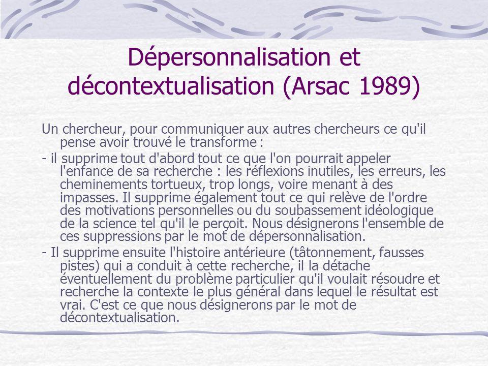 Dépersonnalisation et décontextualisation (Arsac 1989) Un chercheur, pour communiquer aux autres chercheurs ce qu il pense avoir trouvé le transforme : - il supprime tout d abord tout ce que l on pourrait appeler l enfance de sa recherche : les réflexions inutiles, les erreurs, les cheminements tortueux, trop longs, voire menant à des impasses.