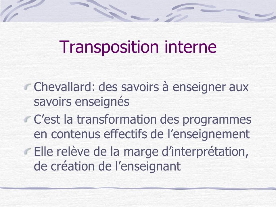 Transposition interne Chevallard: des savoirs à enseigner aux savoirs enseignés Cest la transformation des programmes en contenus effectifs de lenseignement Elle relève de la marge dinterprétation, de création de lenseignant