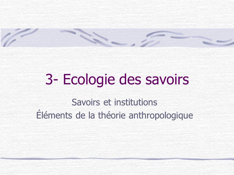 3- Ecologie des savoirs Savoirs et institutions Éléments de la théorie anthropologique