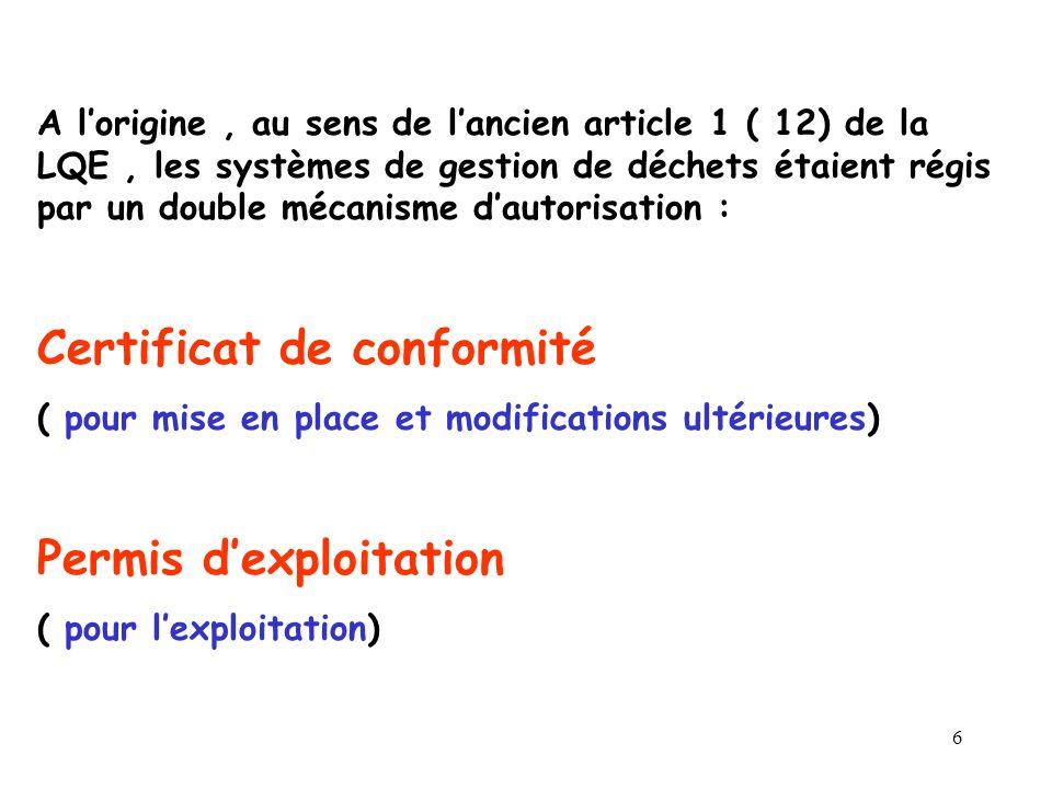 6 A lorigine, au sens de lancien article 1 ( 12) de la LQE, les systèmes de gestion de déchets étaient régis par un double mécanisme dautorisation : Certificat de conformité ( pour mise en place et modifications ultérieures) Permis dexploitation ( pour lexploitation)
