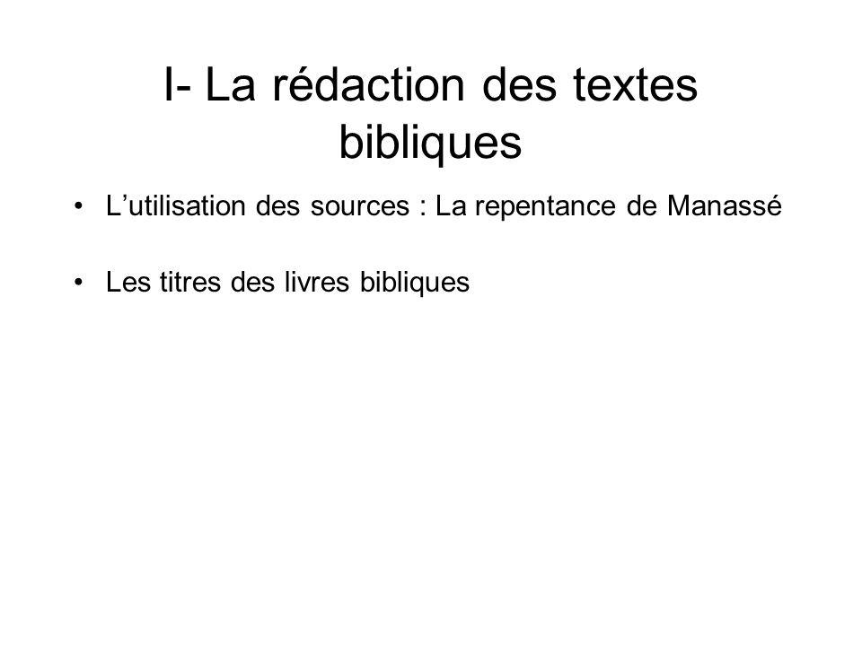 I- La rédaction des textes bibliques Lutilisation des sources : La repentance de Manassé Les titres des livres bibliques