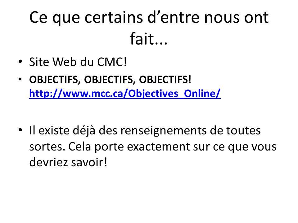 Ce que certains dentre nous ont fait... Site Web du CMC! OBJECTIFS, OBJECTIFS, OBJECTIFS! http://www.mcc.ca/Objectives_Online/ http://www.mcc.ca/Objec