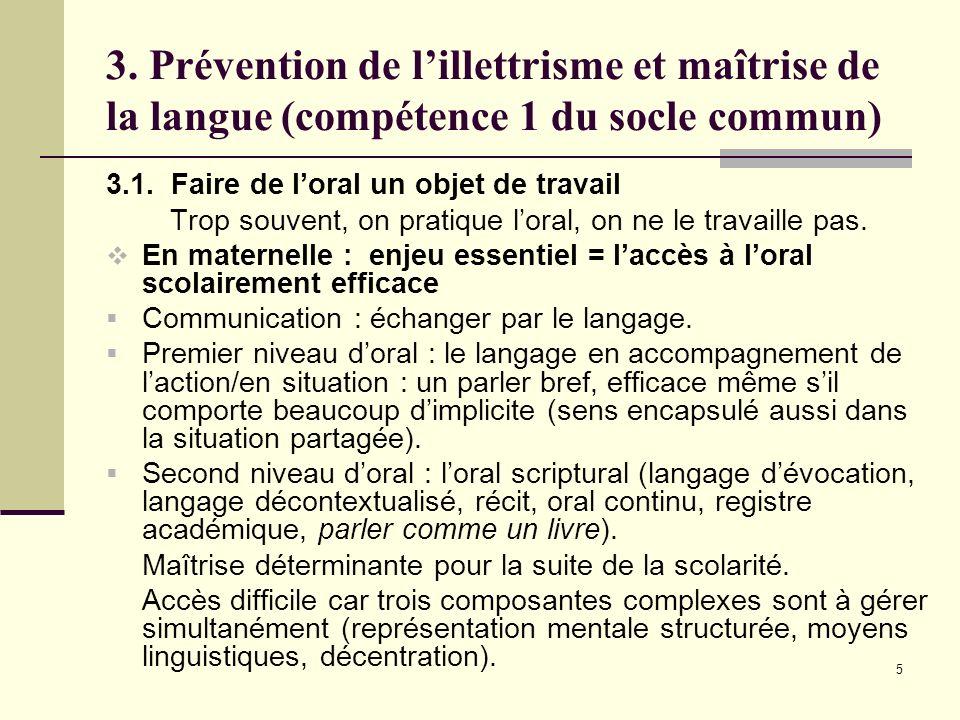 5 3. Prévention de lillettrisme et maîtrise de la langue (compétence 1 du socle commun) 3.1. Faire de loral un objet de travail Trop souvent, on prati