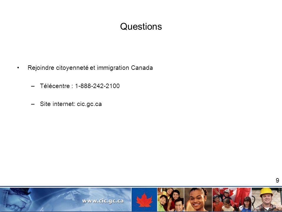 Questions Rejoindre citoyenneté et immigration Canada –Télécentre : 1-888-242-2100 –Site internet: cic.gc.ca 9