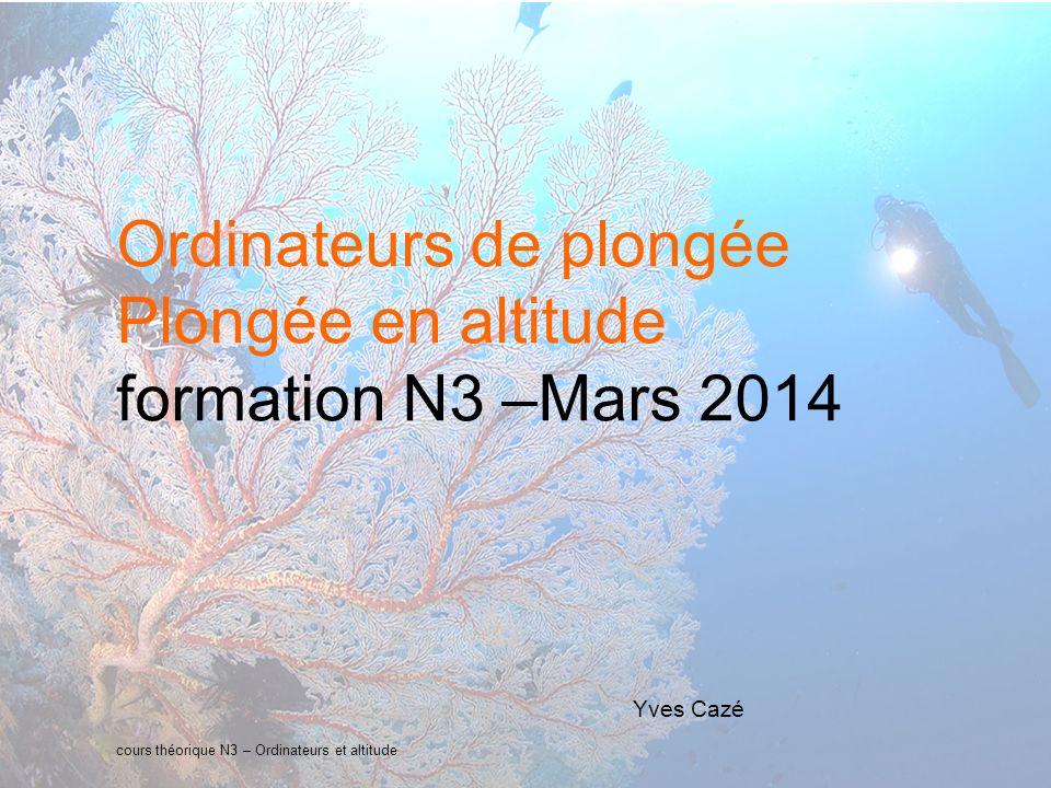 cours théorique N3 – Ordinateurs et altitude Ordinateurs de plongée Plongée en altitude formation N3 –Mars 2014 Yves Cazé