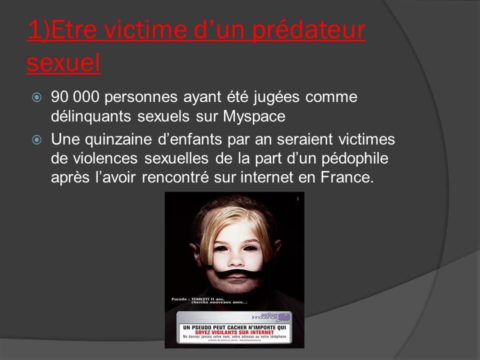 1)Etre victime dun prédateur sexuel 90 000 personnes ayant été jugées comme délinquants sexuels sur Myspace Une quinzaine denfants par an seraient victimes de violences sexuelles de la part dun pédophile après lavoir rencontré sur internet en France.