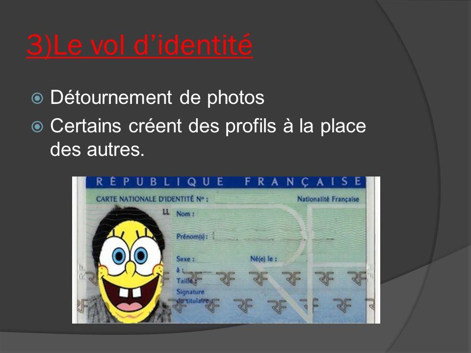3)Le vol didentité Détournement de photos Certains créent des profils à la place des autres.