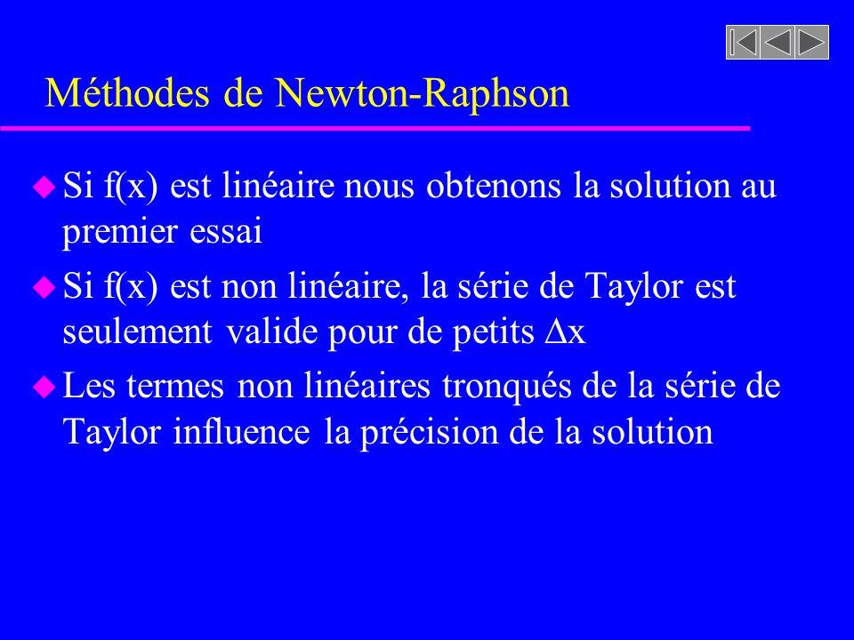 Méthodes de Newton-Raphson u Si f(x) est linéaire nous obtenons la solution au premier essai u Si f(x) est non linéaire, la série de Taylor est seulement valide pour de petits x u Les termes non linéaires tronqués de la série de Taylor influence la précision de la solution