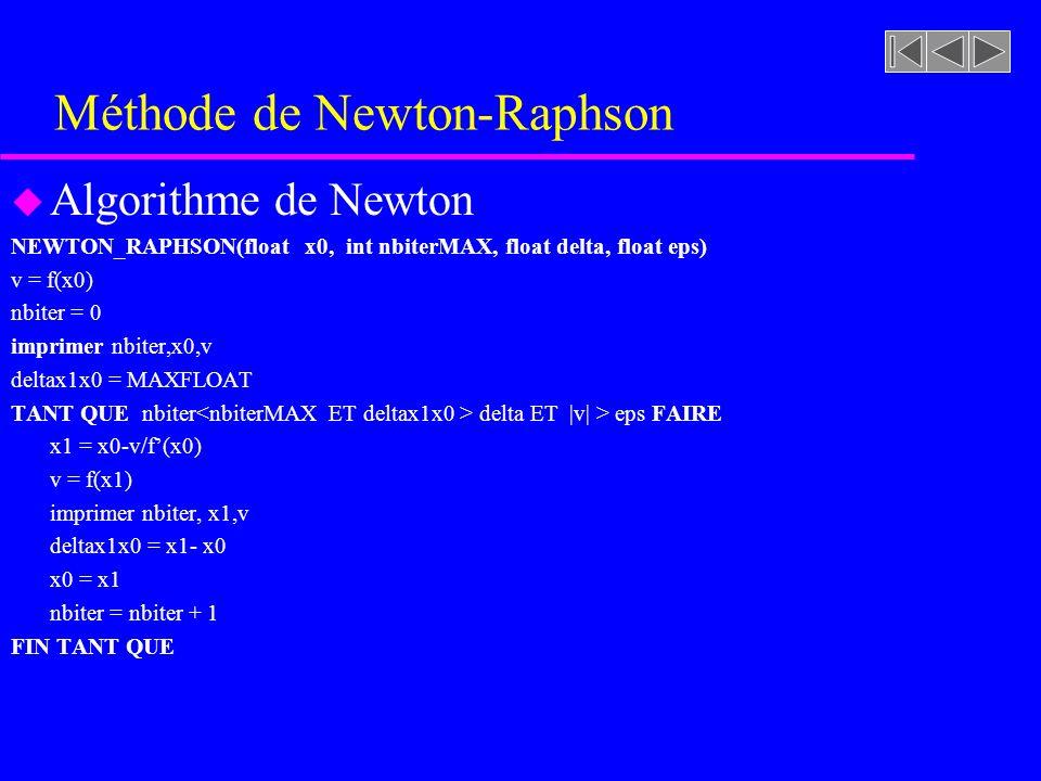Méthode de Newton-Raphson u Algorithme de Newton NEWTON_RAPHSON(float x0, int nbiterMAX, float delta, float eps) v = f(x0) nbiter = 0 imprimer nbiter,x0,v deltax1x0 = MAXFLOAT TANT QUE nbiter delta ET |v| > eps FAIRE x1 = x0-v/f(x0) v = f(x1) imprimer nbiter, x1,v deltax1x0 = x1- x0 x0 = x1 nbiter = nbiter + 1 FIN TANT QUE