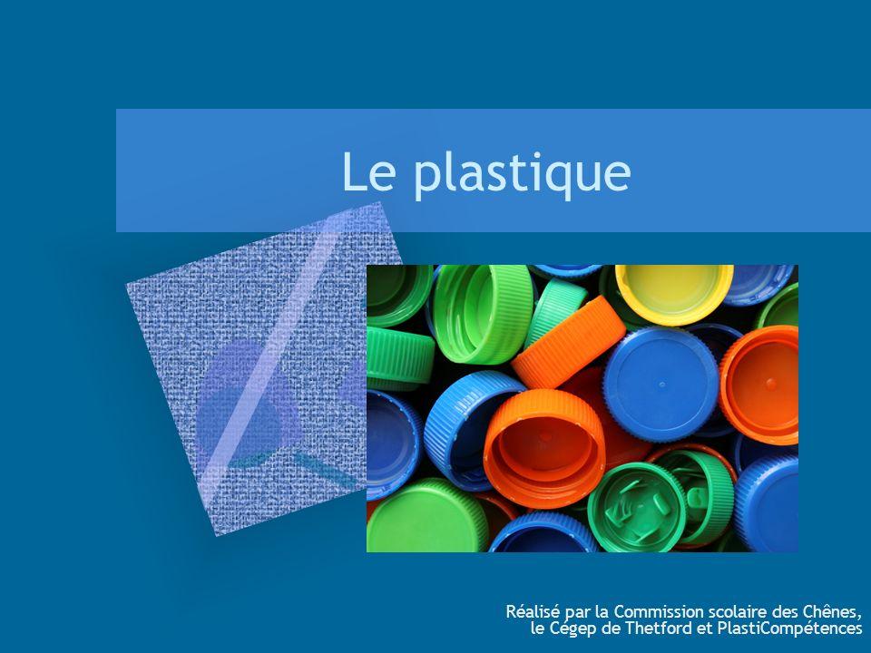 Le plastique Réalisé par la Commission scolaire des Chênes, le Cégep de Thetford et PlastiCompétences