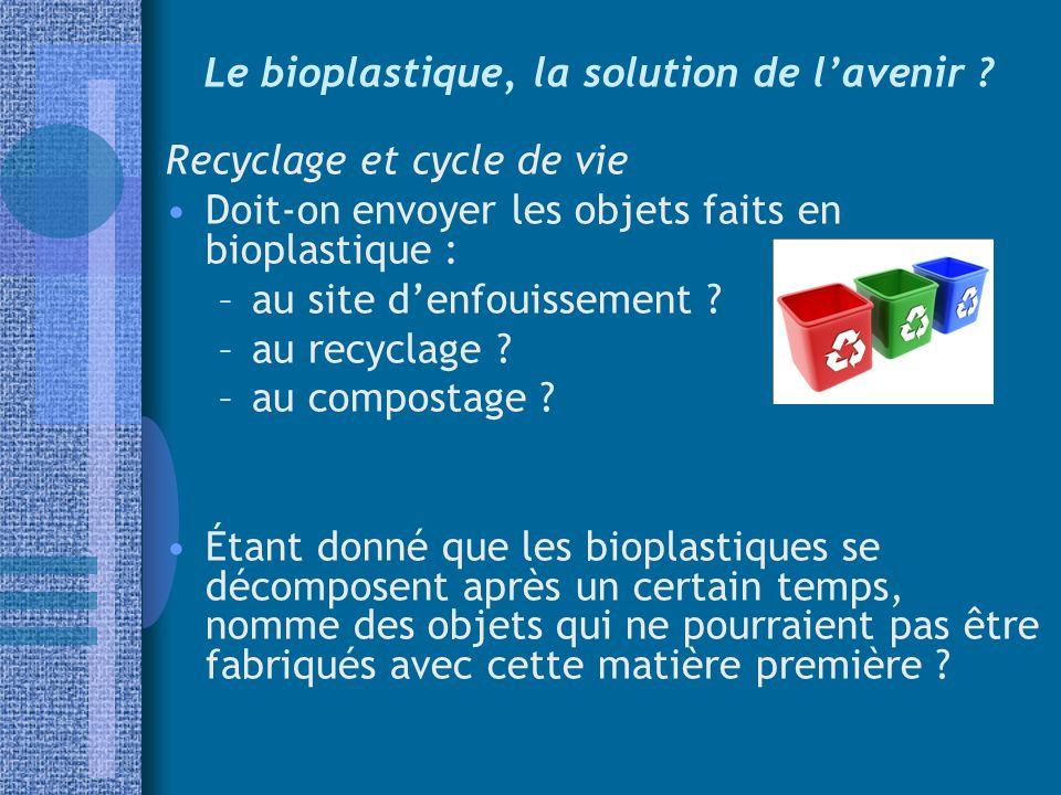 Le bioplastique, la solution de lavenir ? Recyclage et cycle de vie Doit-on envoyer les objets faits en bioplastique : –au site denfouissement ? –au r
