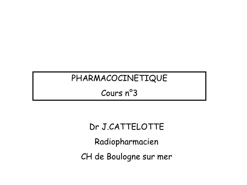 PHARMACOCINETIQUE Cours n°3 Dr J.CATTELOTTE Radiopharmacien CH de Boulogne sur mer