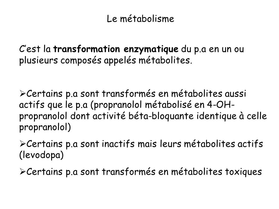 Cest la transformation enzymatique du p.a en un ou plusieurs composés appelés métabolites. Certains p.a sont transformés en métabolites aussi actifs q