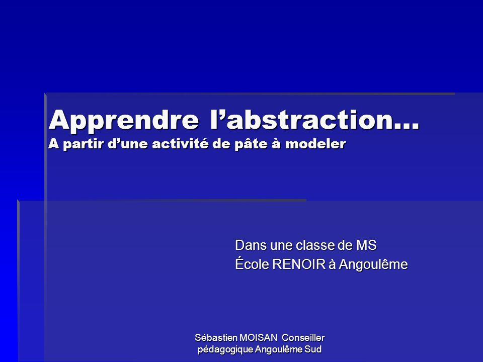 Sébastien MOISAN Conseiller pédagogique Angoulême Sud Apprendre labstraction… A partir dune activité de pâte à modeler Dans une classe de MS École REN