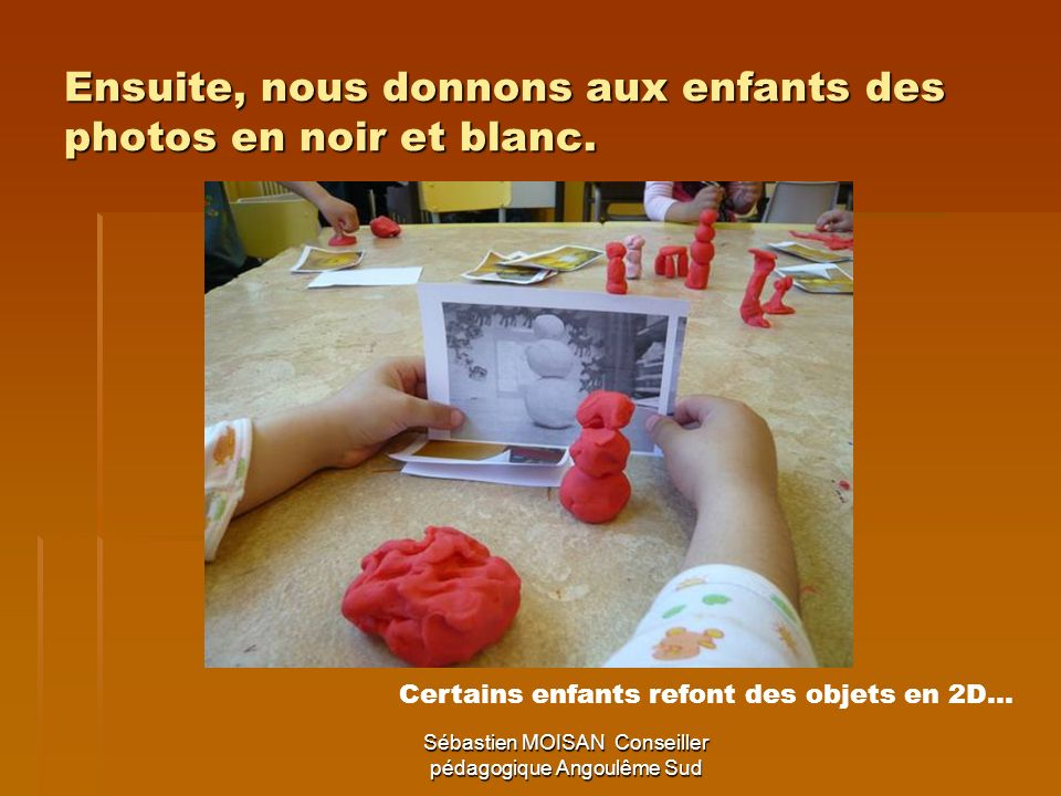 Sébastien MOISAN Conseiller pédagogique Angoulême Sud Ensuite, nous donnons aux enfants des photos en noir et blanc. Certains enfants refont des objet