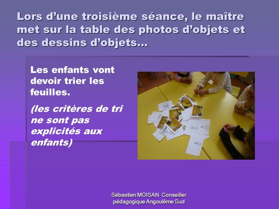 Sébastien MOISAN Conseiller pédagogique Angoulême Sud Lors dune troisième séance, le maître met sur la table des photos dobjets et des dessins dobjets