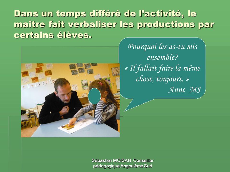 Sébastien MOISAN Conseiller pédagogique Angoulême Sud Dans un temps différé de lactivité, le maître fait verbaliser les productions par certains élève
