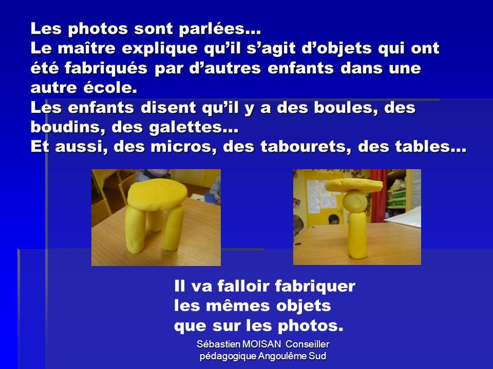 Sébastien MOISAN Conseiller pédagogique Angoulême Sud Les photos sont parlées… Le maître explique quil sagit dobjets qui ont été fabriqués par dautres