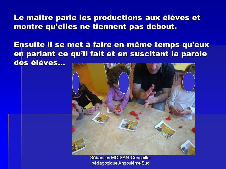 Sébastien MOISAN Conseiller pédagogique Angoulême Sud Le maître parle les productions aux élèves et montre quelles ne tiennent pas debout. Ensuite il