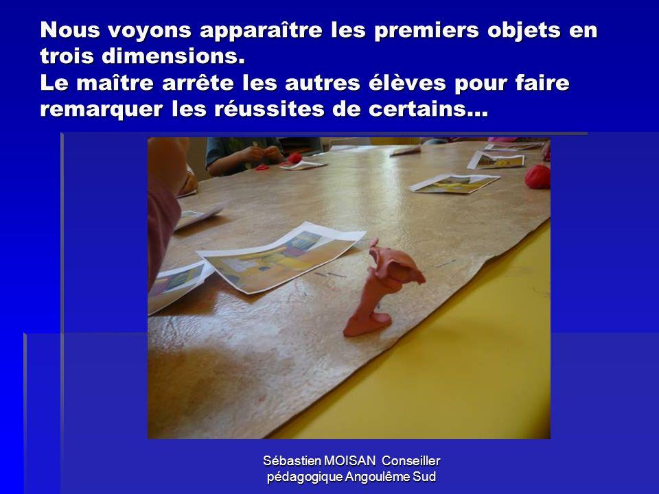 Sébastien MOISAN Conseiller pédagogique Angoulême Sud Nous voyons apparaître les premiers objets en trois dimensions. Le maître arrête les autres élèv