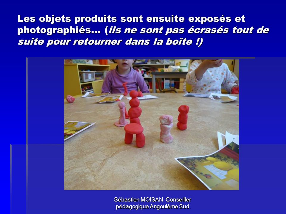 Sébastien MOISAN Conseiller pédagogique Angoulême Sud Les objets produits sont ensuite exposés et photographiés… (ils ne sont pas écrasés tout de suit