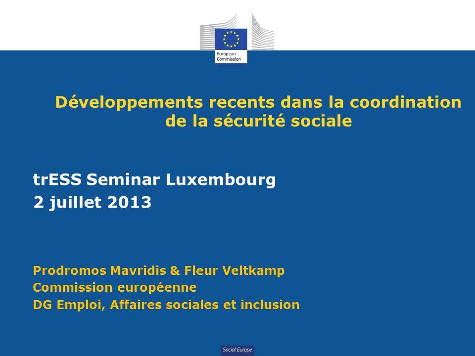 Social Europe Développements recents dans la coordination de la sécurité sociale trESS Seminar Luxembourg 2 juillet 2013 Prodromos Mavridis & Fleur Veltkamp Commission européenne DG Emploi, Affaires sociales et inclusion