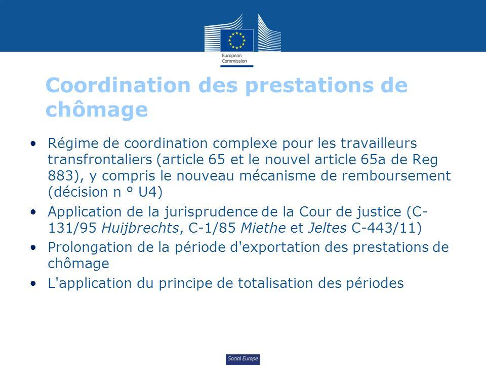 Social Europe Coordination des prestations de chômage Régime de coordination complexe pour les travailleurs transfrontaliers (article 65 et le nouvel article 65a de Reg 883), y compris le nouveau mécanisme de remboursement (décision n ° U4) Application de la jurisprudence de la Cour de justice (C- 131/95 Huijbrechts, C-1/85 Miethe et Jeltes C-443/11) Prolongation de la période d exportation des prestations de chômage L application du principe de totalisation des périodes