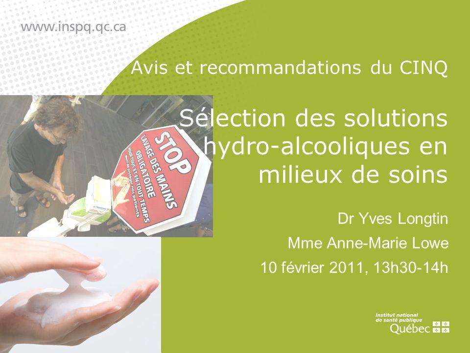 Avis et recommandations du CINQ Sélection des solutions hydro-alcooliques en milieux de soins Dr Yves Longtin Mme Anne-Marie Lowe 10 février 2011, 13h30-14h