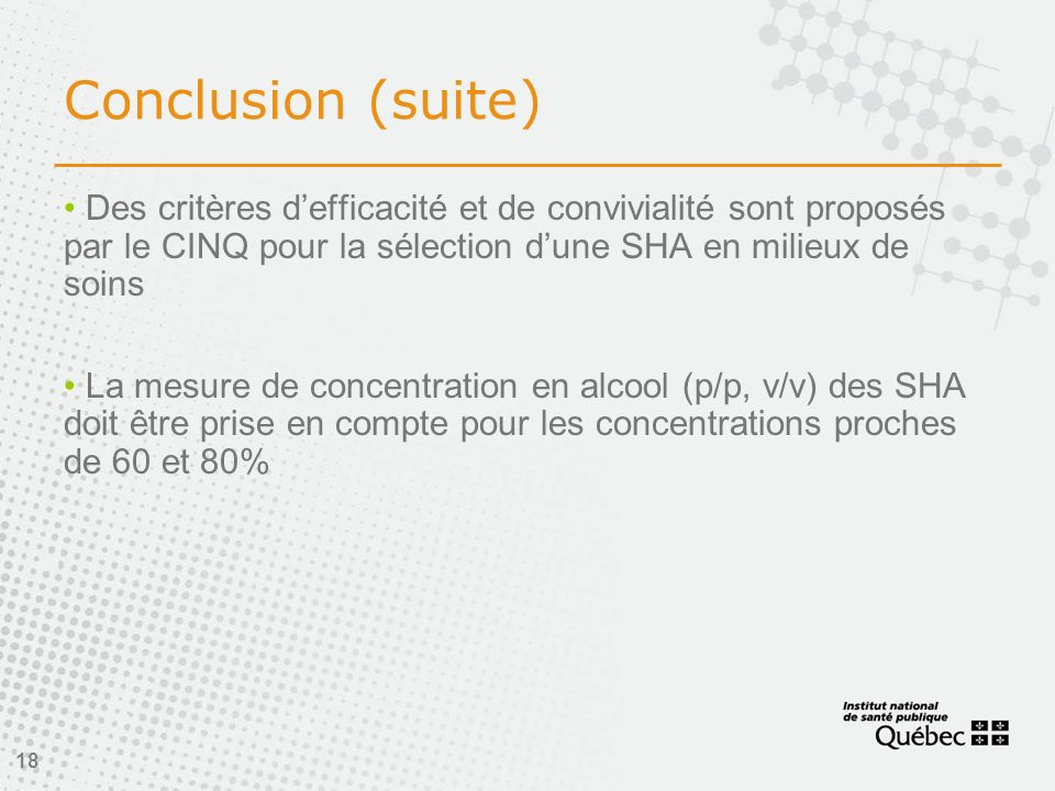 18 Conclusion (suite) Des critères defficacité et de convivialité sont proposés par le CINQ pour la sélection dune SHA en milieux de soins La mesure de concentration en alcool (p/p, v/v) des SHA doit être prise en compte pour les concentrations proches de 60 et 80%