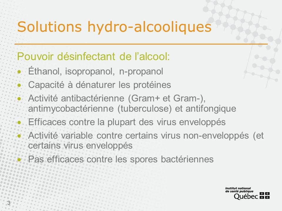3 Solutions hydro-alcooliques Pouvoir désinfectant de lalcool: Éthanol, isopropanol, n-propanol Capacité à dénaturer les protéines Activité antibactérienne (Gram+ et Gram-), antimycobactérienne (tuberculose) et antifongique Efficaces contre la plupart des virus enveloppés Activité variable contre certains virus non-enveloppés (et certains virus enveloppés Pas efficaces contre les spores bactériennes