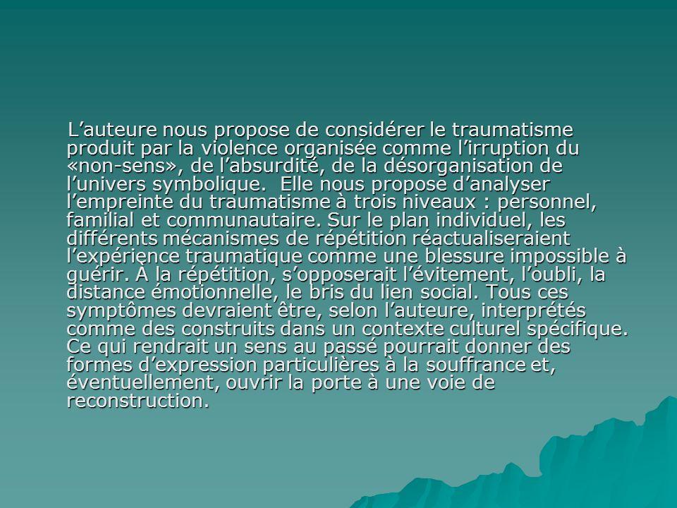 Lauteure nous propose de considérer le traumatisme produit par la violence organisée comme lirruption du «non-sens», de labsurdité, de la désorganisation de lunivers symbolique.