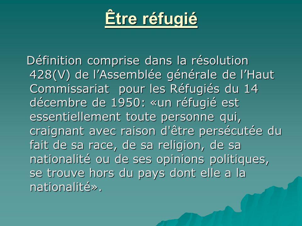 Être réfugié Définition comprise dans la résolution 428(V) de lAssemblée générale de lHaut Commissariat pour les Réfugiés du 14 décembre de 1950: «un réfugié est essentiellement toute personne qui, craignant avec raison d être persécutée du fait de sa race, de sa religion, de sa nationalité ou de ses opinions politiques, se trouve hors du pays dont elle a la nationalité».