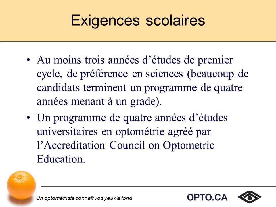 OPTO.CA Un optométriste connaît vos yeux à fond Exigences scolaires Au moins trois années détudes de premier cycle, de préférence en sciences (beaucoup de candidats terminent un programme de quatre années menant à un grade).