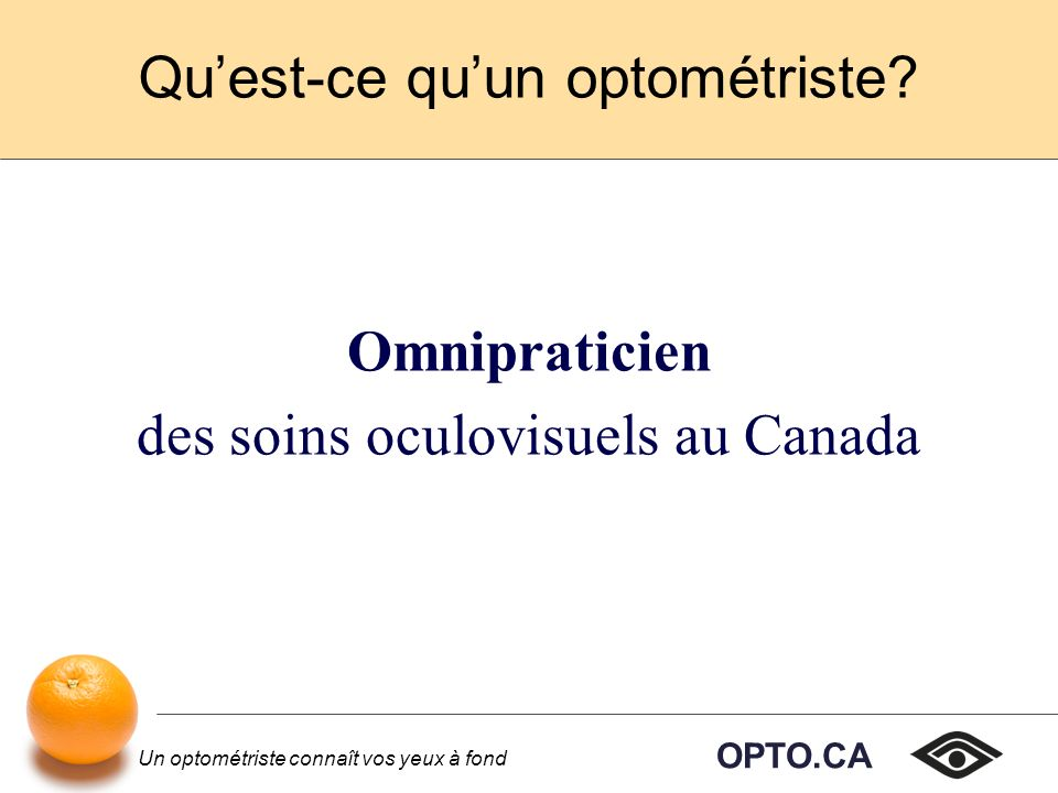 OPTO.CA Un optométriste connaît vos yeux à fond Après lobtention du diplôme Réussir un examen national donné par les Examinateurs canadiens en optométrie.