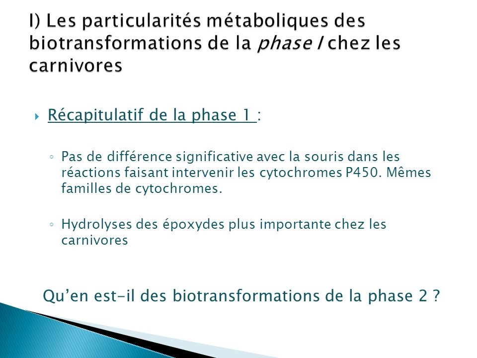 De grandes similitudes avec la souris et l homme pour la phase I Particularités enzymatiques des Carnivores surtout dans la phase II Variabilité au sein des carnivores Variabilité interindividuelle Conséquences cliniques importantes Toxicité de certains xénobiotiques