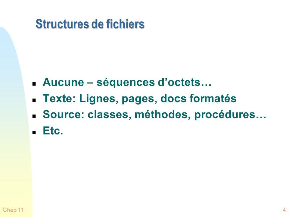 Chap 1115 Méthodes daccès aux fichiers n La structure logique dun fichier détermine sa méthode daccès n Les SE sur les « mainframe » fournissent généralement plusieurs méthodes daccès u Car ils supportent plusieurs types de fichiers n Plusieurs SE modernes (Unix, Linux, Windows…) fournissent une seule méthode daccès (séquentielle) car les fichiers sont considérés être tous du même type (ex: séquence doctets) u Mais leur méthode dallocation de fichiers (voir + loin) permet habituellement aux applications daccéder aux fichiers de différentes manières n Ex: les systèmes de gestions de bases de données (DBMS) requièrent des méthodes daccès plus efficaces que juste séquentielle u Un DBMS sur un « mainframe » peut utiliser une structure fournie par le SE pour accès efficace aux enregistrements.